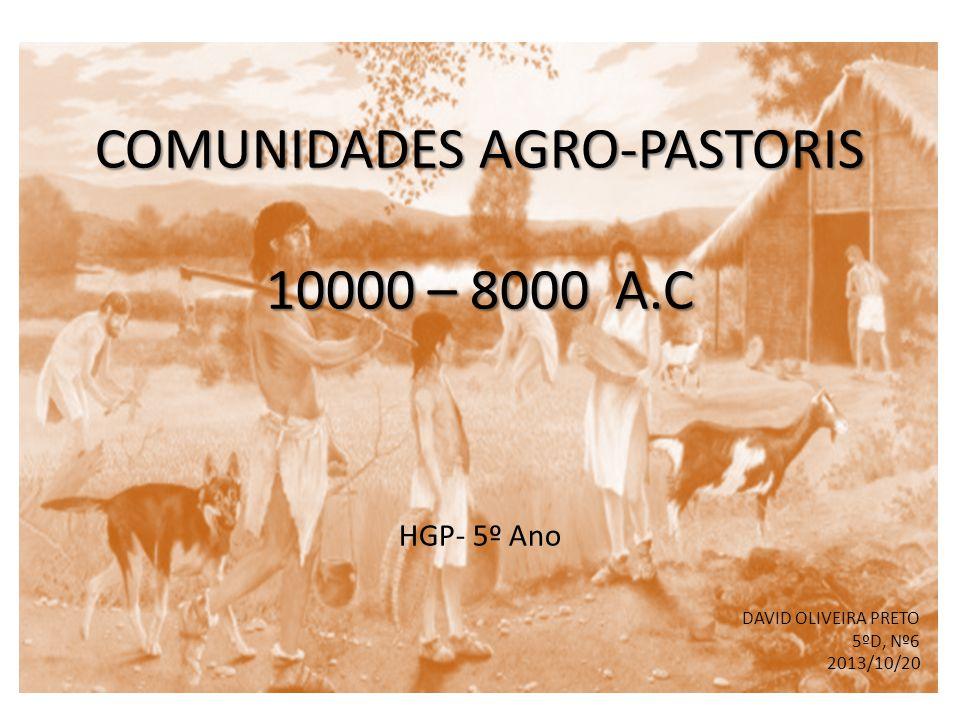 COMUNIDADES AGRO-PASTORIS 10000 – 8000 A.C COMUNIDADES AGRO-PASTORIS 10000 – 8000 A.C HGP- 5º Ano DAVID OLIVEIRA PRETO 5ºD, Nº6 2013/10/20