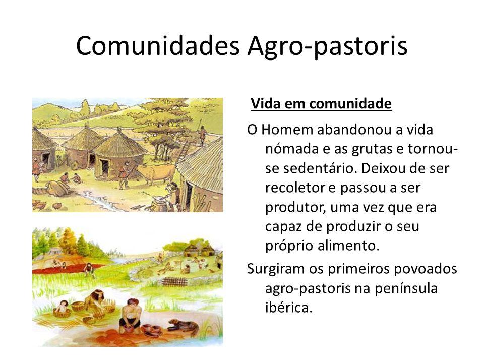 Comunidades Agro-pastoris Vida em comunidade O Homem abandonou a vida nómada e as grutas e tornou- se sedentário. Deixou de ser recoletor e passou a s