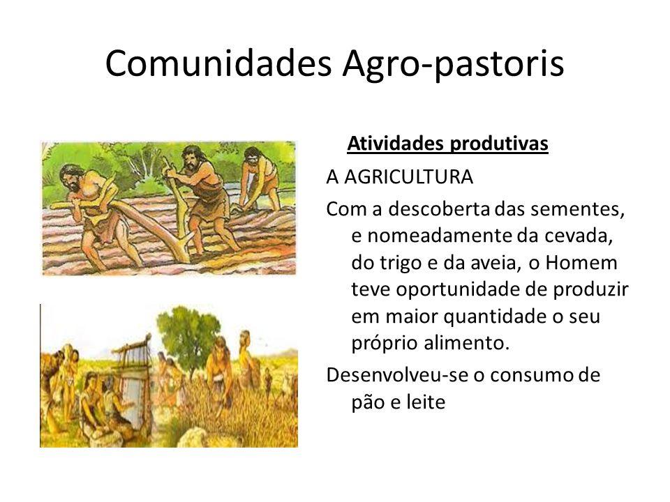 Comunidades Agro-pastoris Atividades produtivas A AGRICULTURA Com a descoberta das sementes, e nomeadamente da cevada, do trigo e da aveia, o Homem te