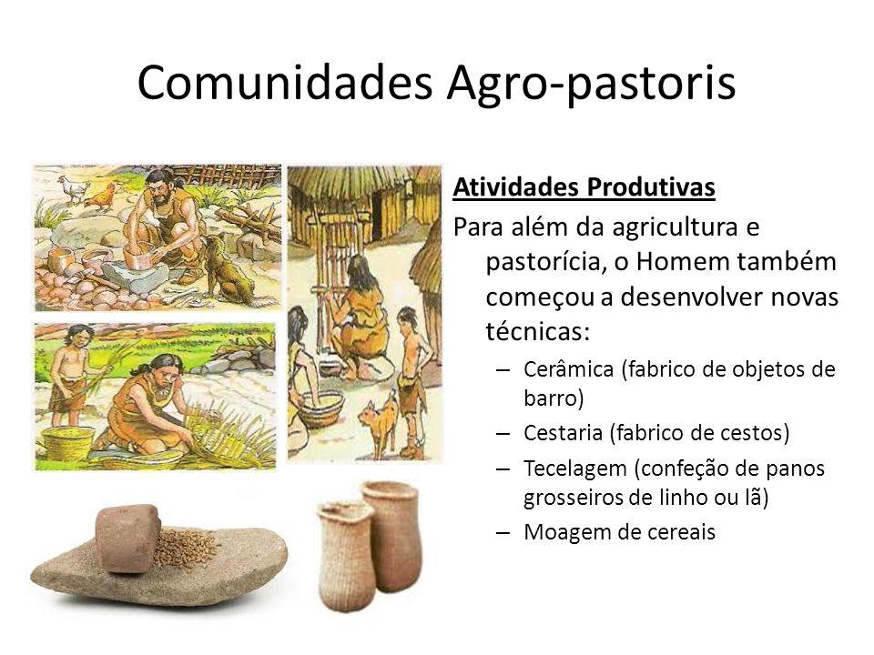 Comunidades Agro-pastoris Atividades Produtivas Para além da agricultura e pastorícia, o Homem também começou a desenvolver novas técnicas: – Cerâmica