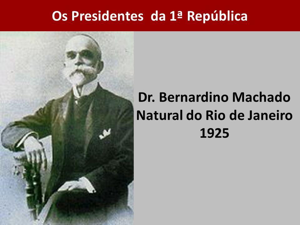 Dr. Bernardino Machado Natural do Rio de Janeiro 1925 Os Presidentes da 1ª República