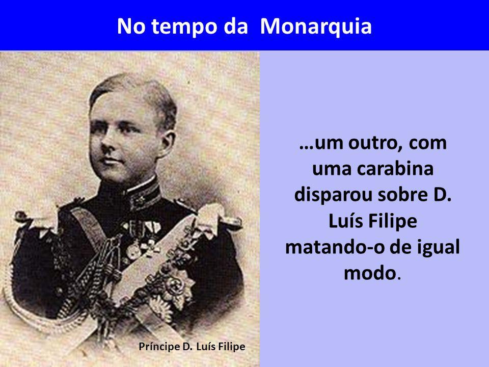 …um outro, com uma carabina disparou sobre D. Luís Filipe matando-o de igual modo. Príncipe D. Luís Filipe No tempo da Monarquia