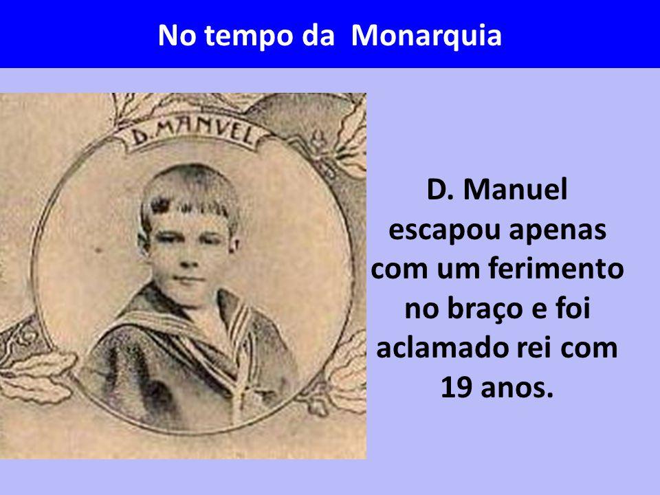 D. Manuel escapou apenas com um ferimento no braço e foi aclamado rei com 19 anos. No tempo da Monarquia