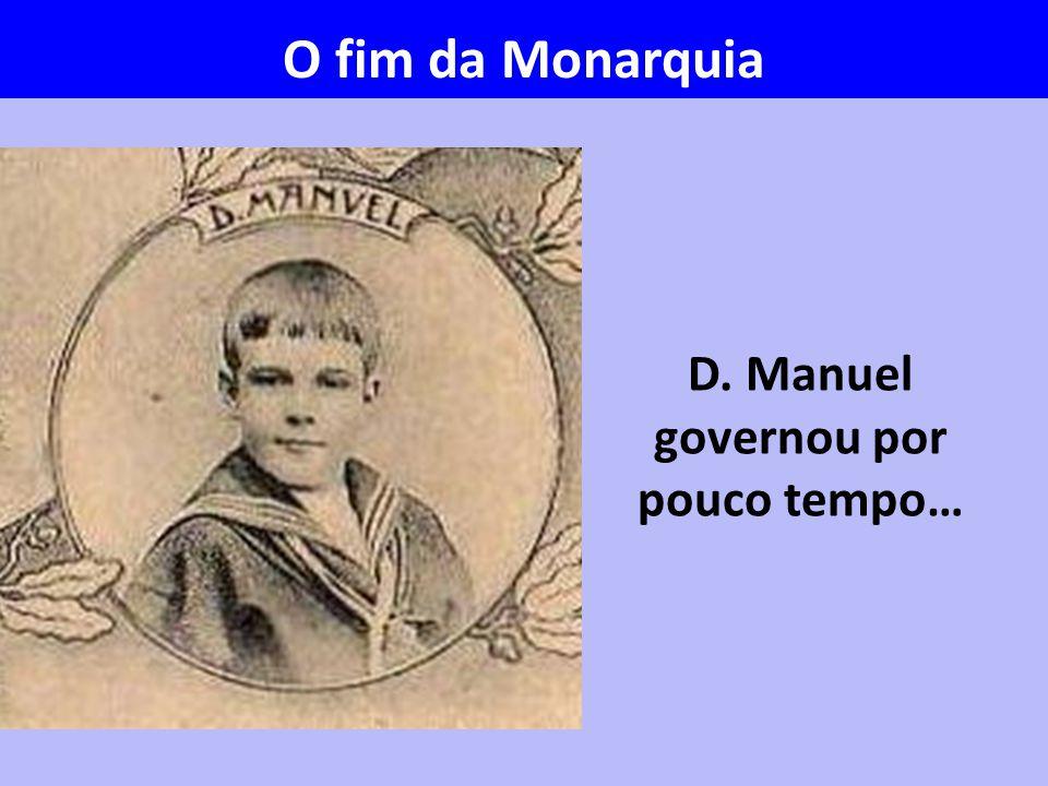 D. Manuel governou por pouco tempo… O fim da Monarquia
