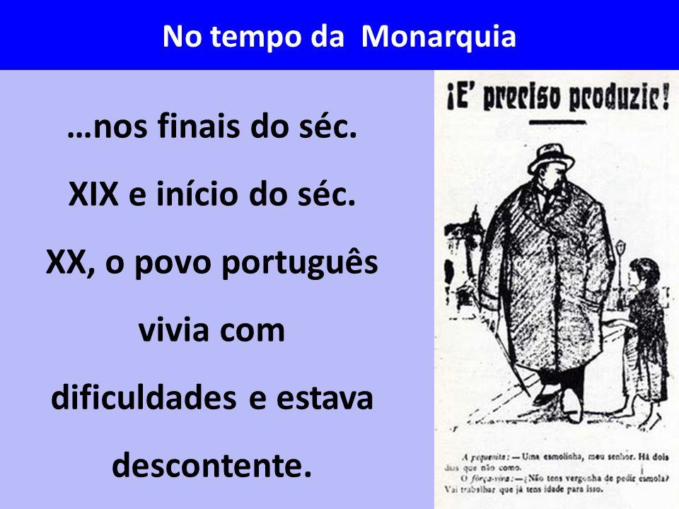 …nos finais do séc. XIX e início do séc. XX, o povo português vivia com dificuldades e estava descontente. No tempo da Monarquia