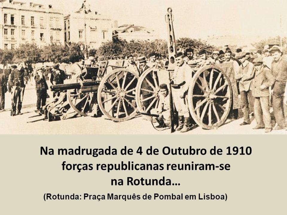Na madrugada de 4 de Outubro de 1910 forças republicanas reuniram-se na Rotunda… (Rotunda: Praça Marquês de Pombal em Lisboa)