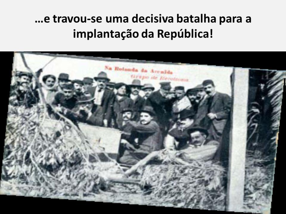 …e travou-se uma decisiva batalha para a implantação da República!