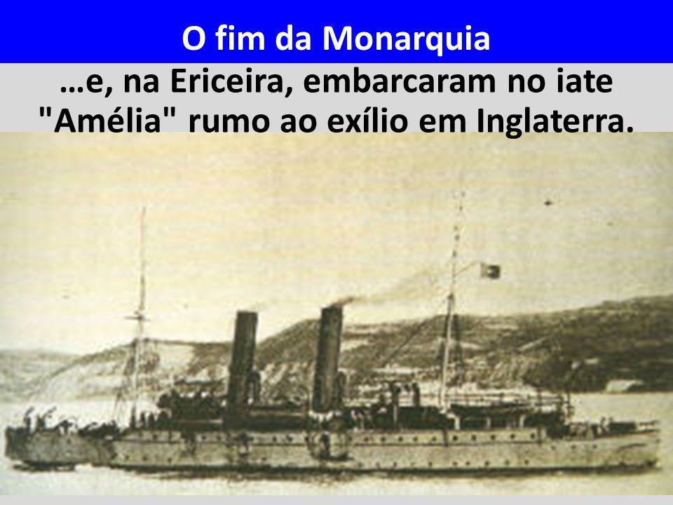 …e, na Ericeira, embarcaram no iate Amélia rumo ao exílio em Inglaterra. O fim da Monarquia