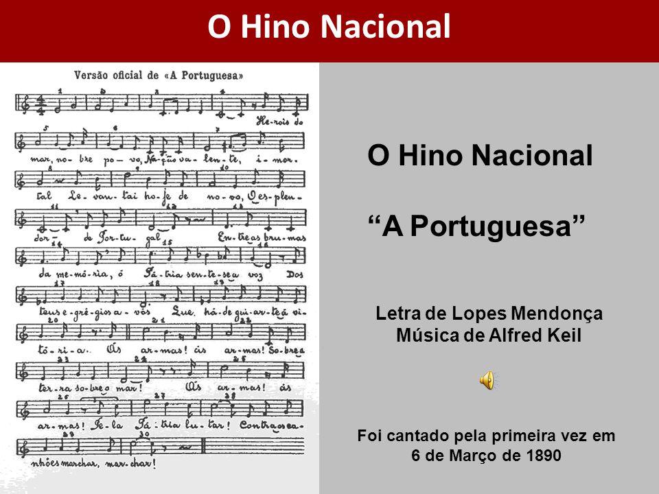 O Hino Nacional A Portuguesa Letra de Lopes Mendonça Música de Alfred Keil O Hino Nacional Foi cantado pela primeira vez em 6 de Março de 1890