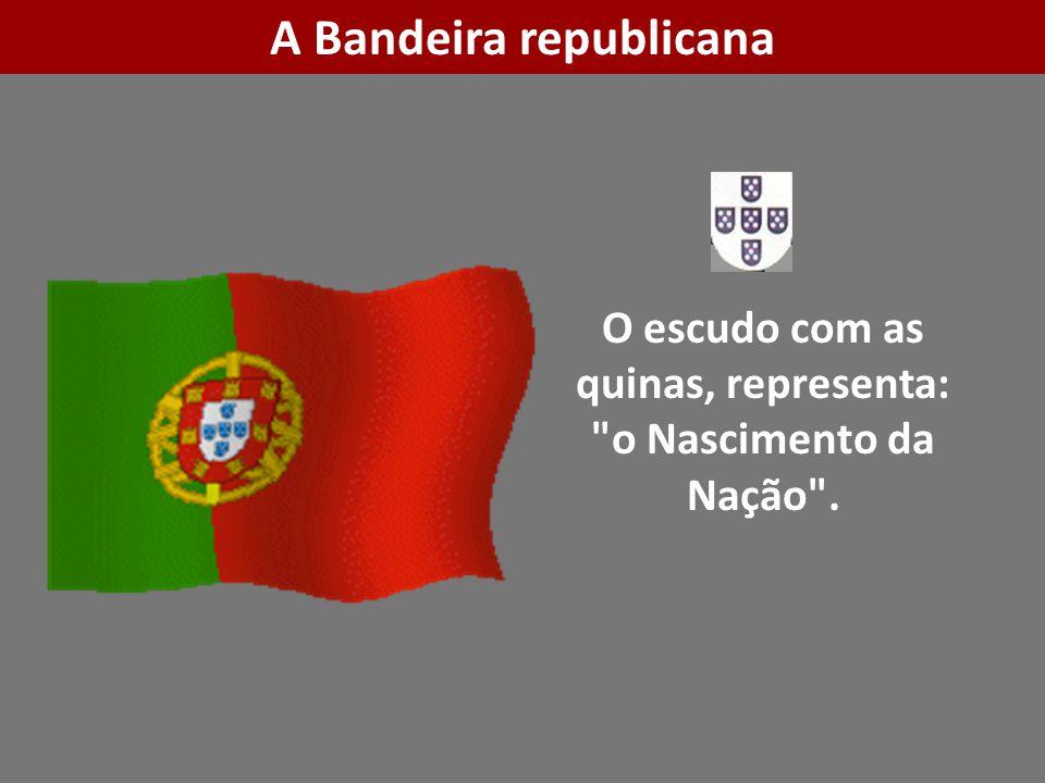 O escudo com as quinas, representa: o Nascimento da Nação . A Bandeira republicana