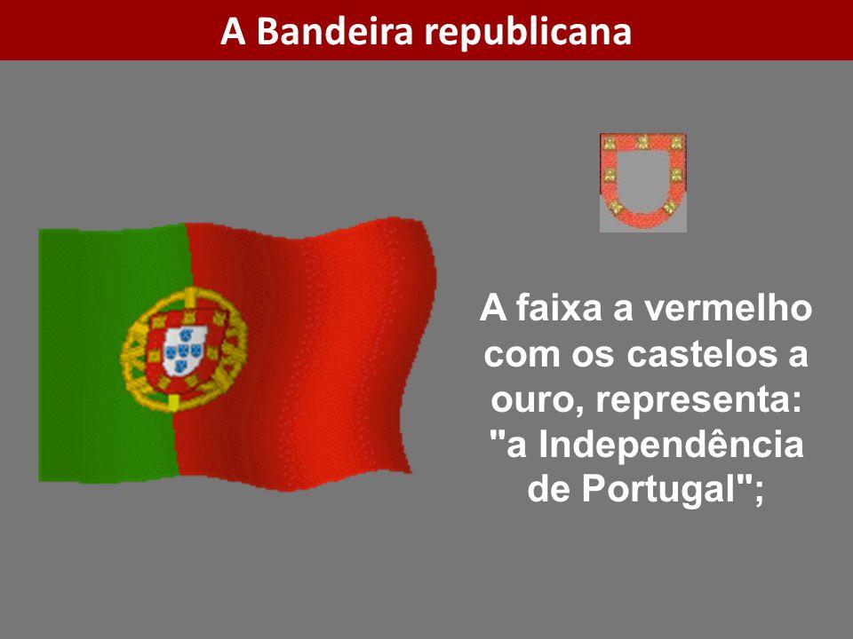 A faixa a vermelho com os castelos a ouro, representa: a Independência de Portugal ; A Bandeira republicana