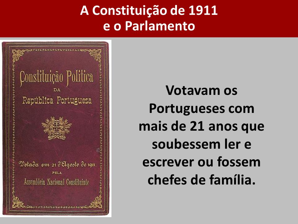 Votavam os Portugueses com mais de 21 anos que soubessem ler e escrever ou fossem chefes de família. A Constituição de 1911 e o Parlamento