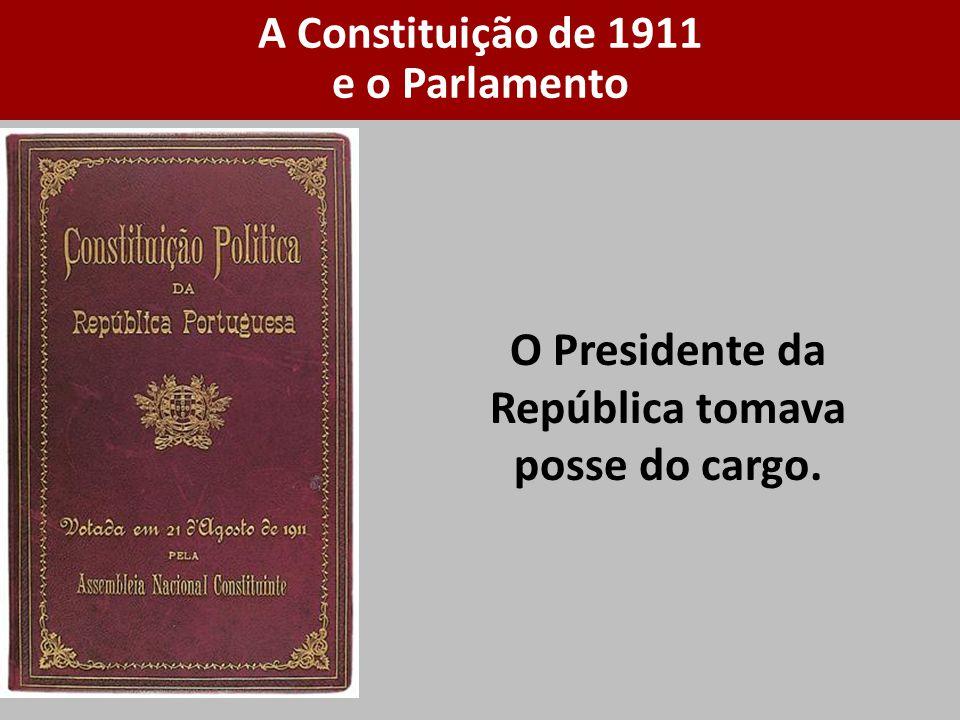 O Presidente da República tomava posse do cargo. A Constituição de 1911 e o Parlamento