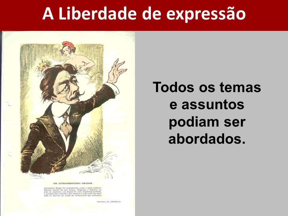 A Liberdade de expressão Todos os temas e assuntos podiam ser abordados.