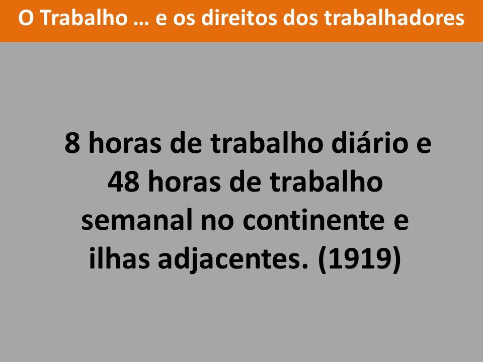 8 horas de trabalho diário e 48 horas de trabalho semanal no continente e ilhas adjacentes. (1919) O Trabalho … e os direitos dos trabalhadores