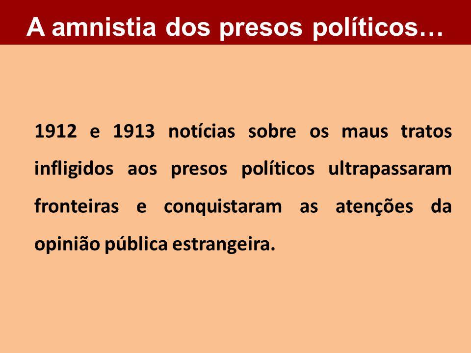 1912 e 1913 notícias sobre os maus tratos infligidos aos presos políticos ultrapassaram fronteiras e conquistaram as atenções da opinião pública estra