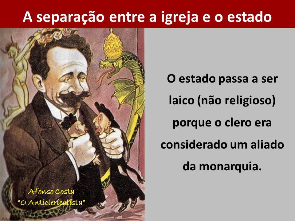 O estado passa a ser laico (não religioso) porque o clero era considerado um aliado da monarquia. A separação entre a igreja e o estado Afonso Costa O