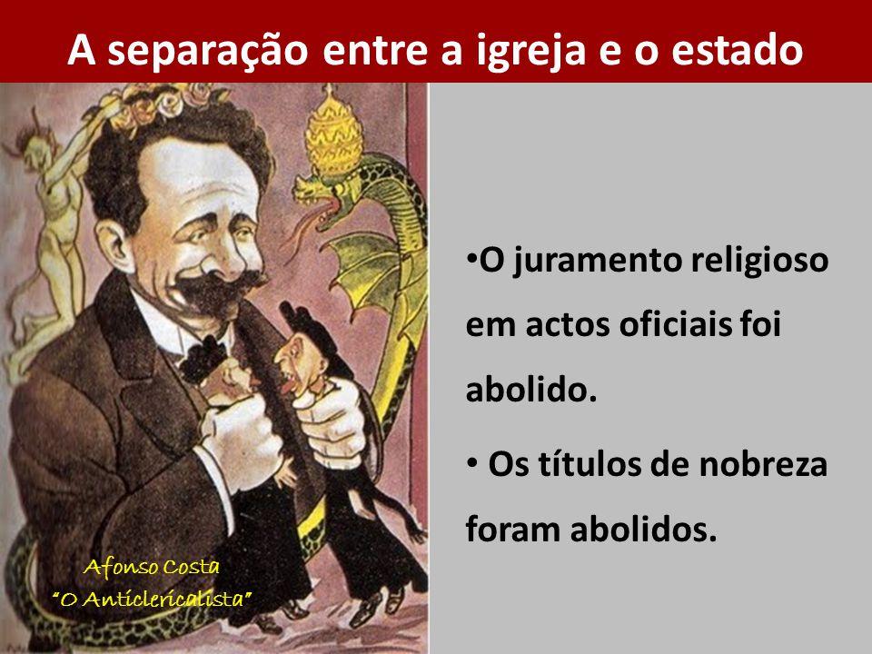 Afonso Costa O Anticlericalista O juramento religioso em actos oficiais foi abolido. Os títulos de nobreza foram abolidos. A separação entre a igreja