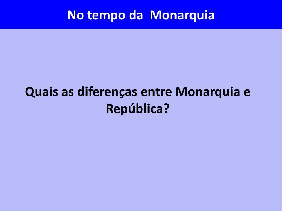Quais as diferenças entre Monarquia e República? No tempo da Monarquia