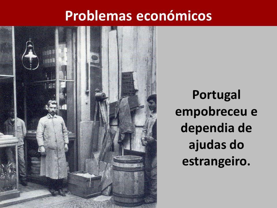 Portugal empobreceu e dependia de ajudas do estrangeiro. Problemas económicos