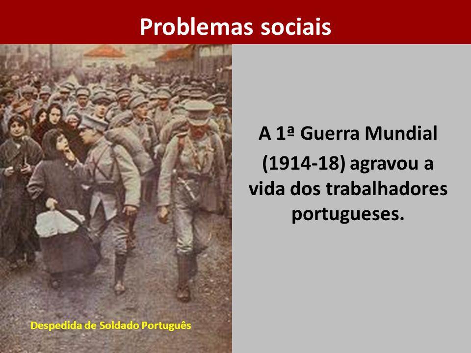 A 1ª Guerra Mundial (1914-18) agravou a vida dos trabalhadores portugueses. Problemas sociais Despedida de Soldado Português