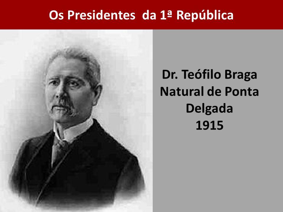 Dr. Teófilo Braga Natural de Ponta Delgada 1915 Os Presidentes da 1ª República