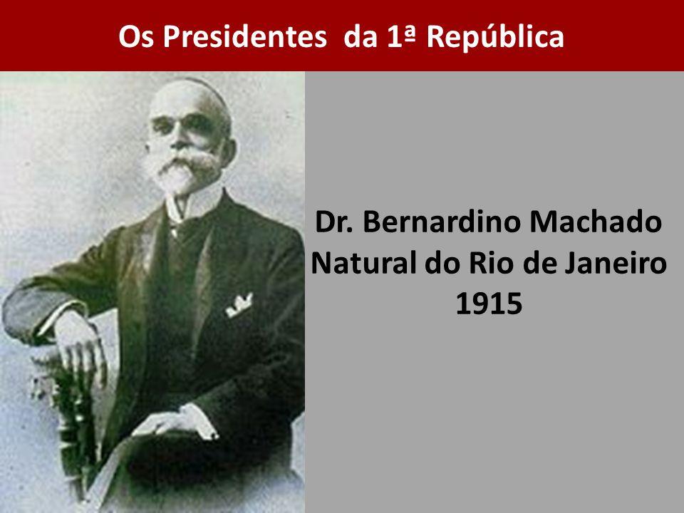 Dr. Bernardino Machado Natural do Rio de Janeiro 1915 Os Presidentes da 1ª República