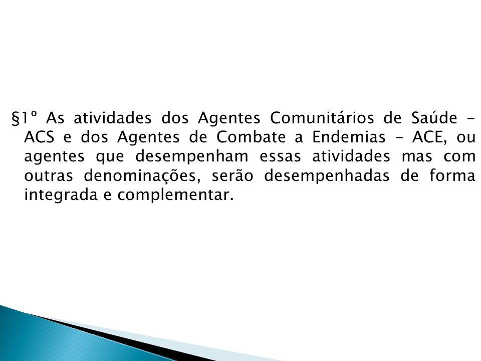 §1º As atividades dos Agentes Comunitários de Saúde - ACS e dos Agentes de Combate a Endemias - ACE, ou agentes que desempenham essas atividades mas com outras denominações, serão desempenhadas de forma integrada e complementar.