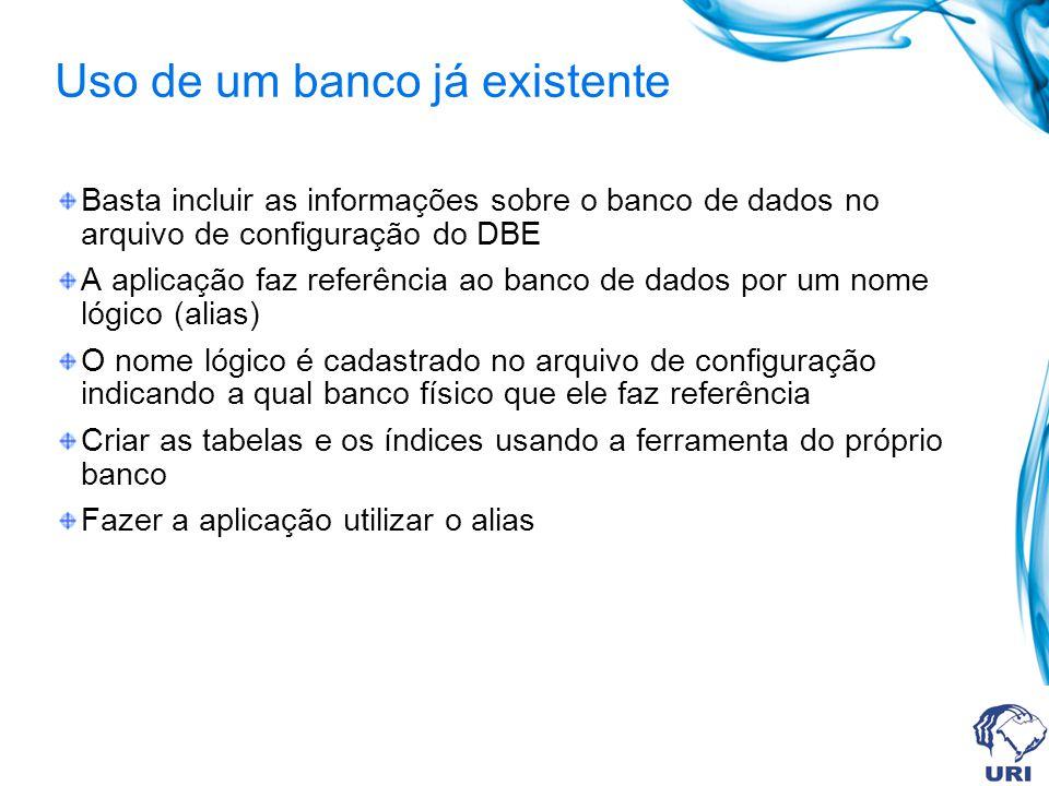 Uso de um banco já existente Basta incluir as informações sobre o banco de dados no arquivo de configuração do DBE A aplicação faz referência ao banco