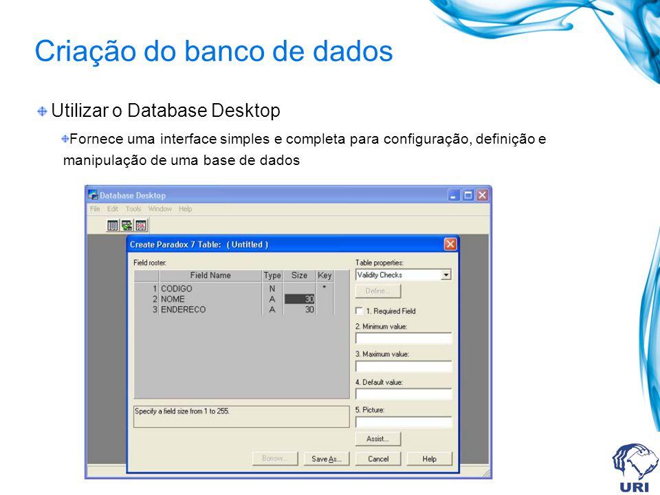 Criação do banco de dados Utilizar o Database Desktop Fornece uma interface simples e completa para configuração, definição e manipulação de uma base