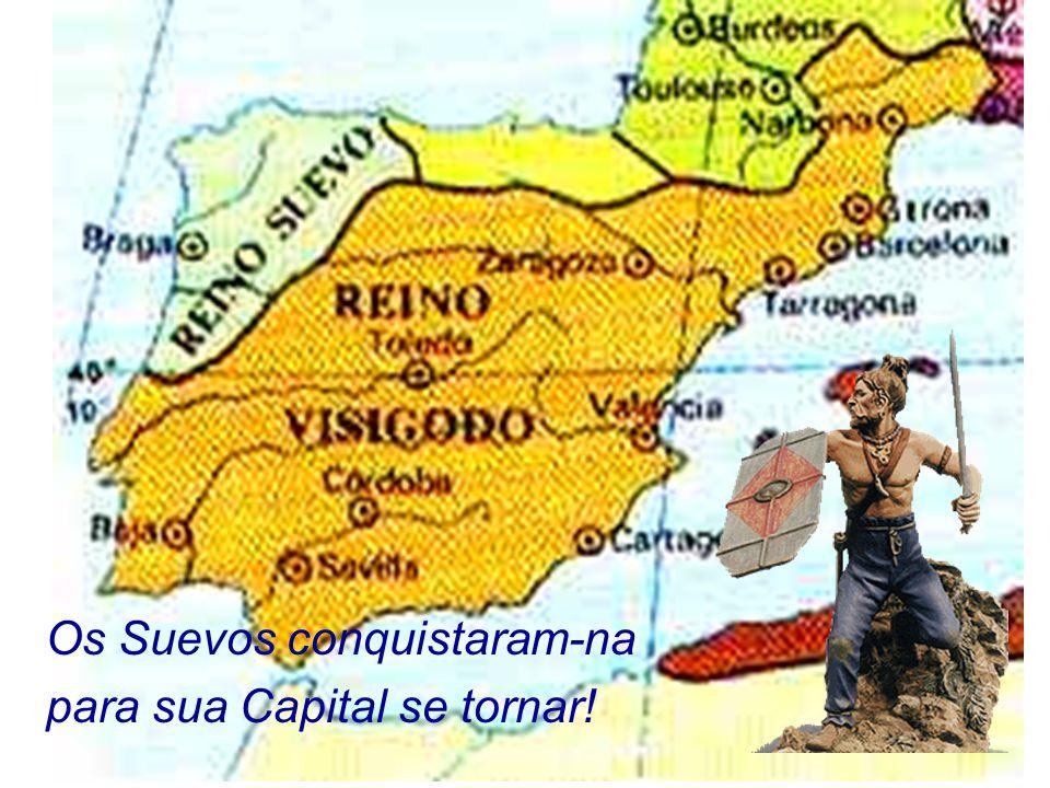 Os Suevos conquistaram-na para sua Capital se tornar!