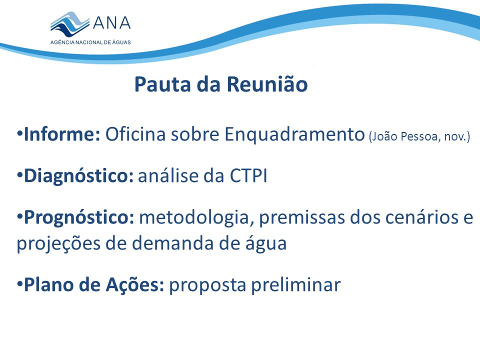 Informe: Oficina sobre Enquadramento (João Pessoa, nov.) Diagnóstico: análise da CTPI Prognóstico: metodologia, premissas dos cenários e projeções de demanda de água Plano de Ações: proposta preliminar Pauta da Reunião