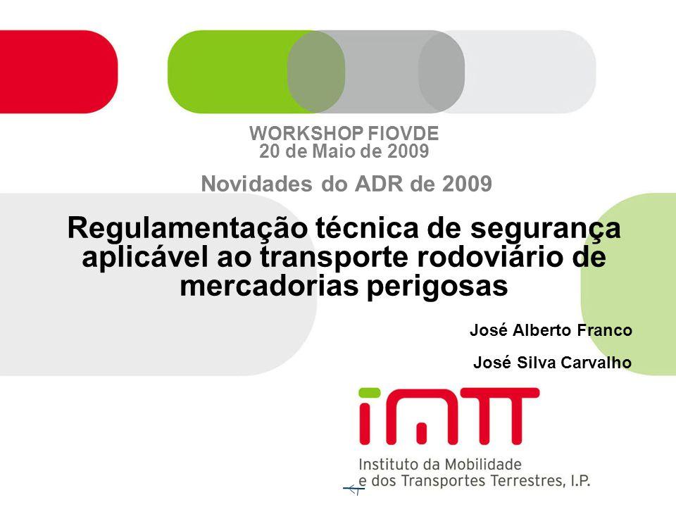 WORKSHOP FIOVDE 20 de Maio de 2009 Novidades do ADR de 2009 Regulamentação técnica de segurança aplicável ao transporte rodoviário de mercadorias perigosas José Alberto Franco José Silva Carvalho