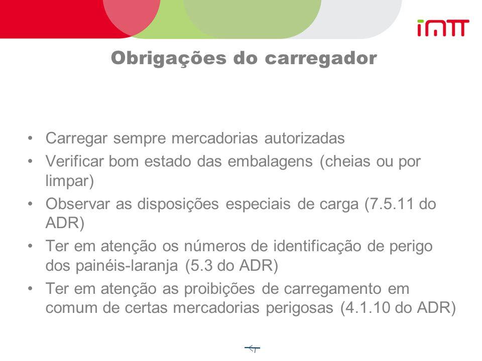Obrigações do carregador Carregar sempre mercadorias autorizadas Verificar bom estado das embalagens (cheias ou por limpar) Observar as disposições especiais de carga (7.5.11 do ADR) Ter em atenção os números de identificação de perigo dos painéis-laranja (5.3 do ADR) Ter em atenção as proibições de carregamento em comum de certas mercadorias perigosas (4.1.10 do ADR)