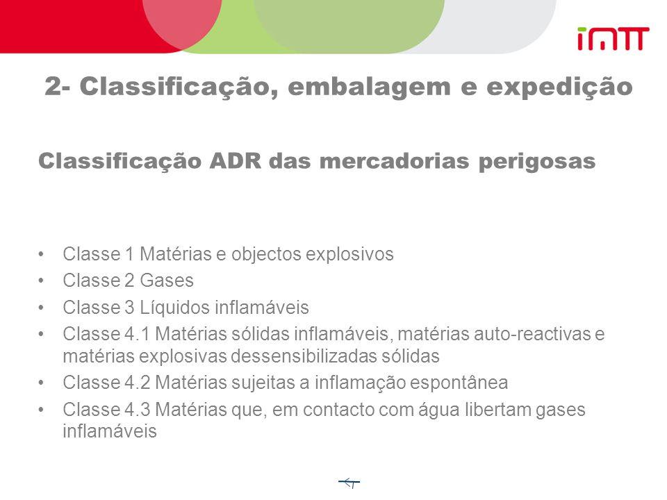 2- Classificação, embalagem e expedição Classificação ADR das mercadorias perigosas Classe 1 Matérias e objectos explosivos Classe 2 Gases Classe 3 Líquidos inflamáveis Classe 4.1 Matérias sólidas inflamáveis, matérias auto-reactivas e matérias explosivas dessensibilizadas sólidas Classe 4.2 Matérias sujeitas a inflamação espontânea Classe 4.3 Matérias que, em contacto com água libertam gases inflamáveis