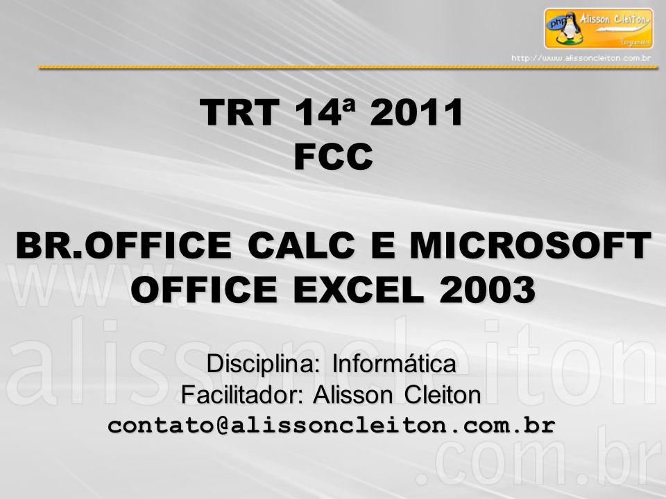 TRT 14ª 2011 FCC BR.OFFICE CALC E MICROSOFT OFFICE EXCEL 2003 Disciplina: Informática Facilitador: Alisson Cleiton contato@alissoncleiton.com.br