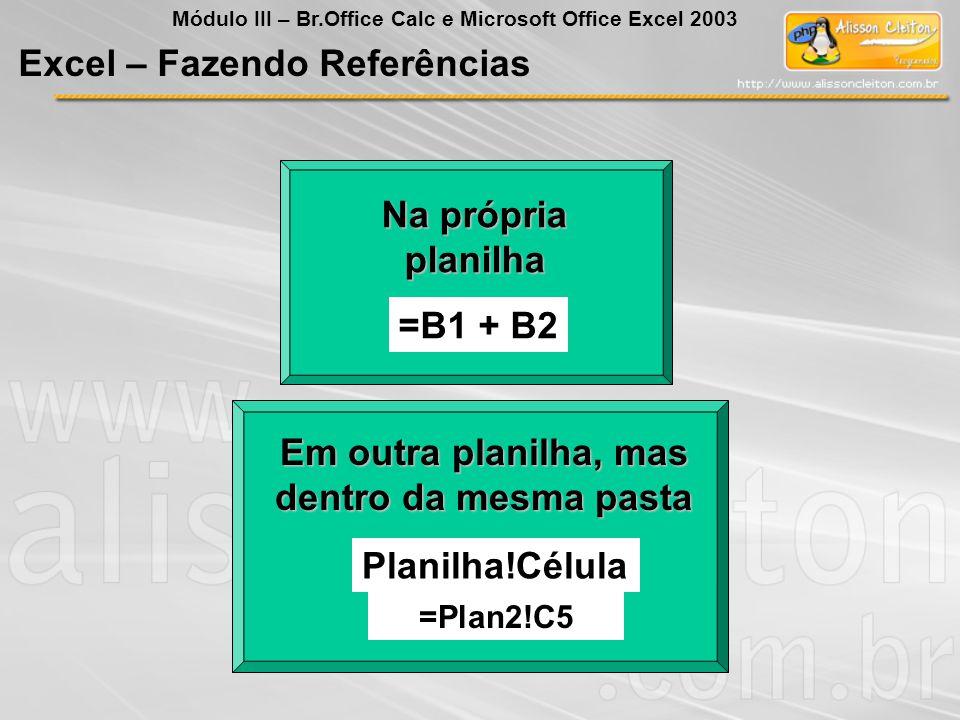 Na própria planilha =B1 + B2 Em outra planilha, mas dentro da mesma pasta Planilha!Célula =Plan2!C5 Excel – Fazendo Referências Módulo III – Br.Office