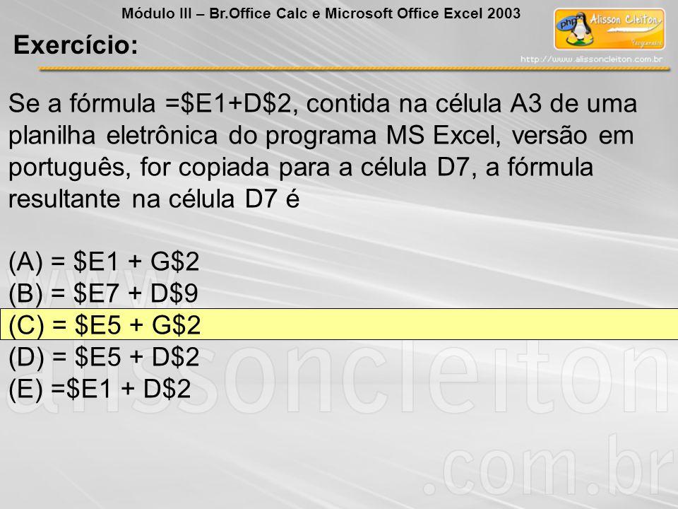 Exercício: Módulo III – Br.Office Calc e Microsoft Office Excel 2003 Se a fórmula =$E1+D$2, contida na célula A3 de uma planilha eletrônica do program