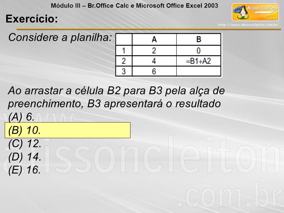 Exercício: Considere a planilha: Ao arrastar a célula B2 para B3 pela alça de preenchimento, B3 apresentará o resultado (A) 6. (B) 10. (C) 12. (D) 14.