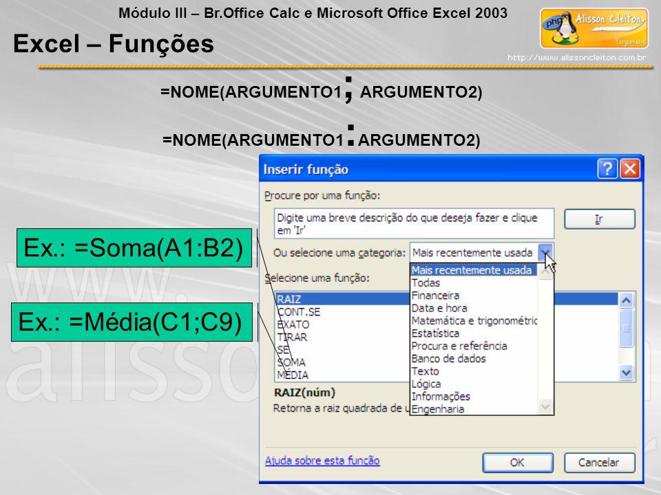 =NOME(ARGUMENTO1 ; ARGUMENTO2) =NOME(ARGUMENTO1 : ARGUMENTO2) Ex.: =Soma(A1:B2) Ex.: =Média(C1;C9) Excel – Funções Módulo III – Br.Office Calc e Micro