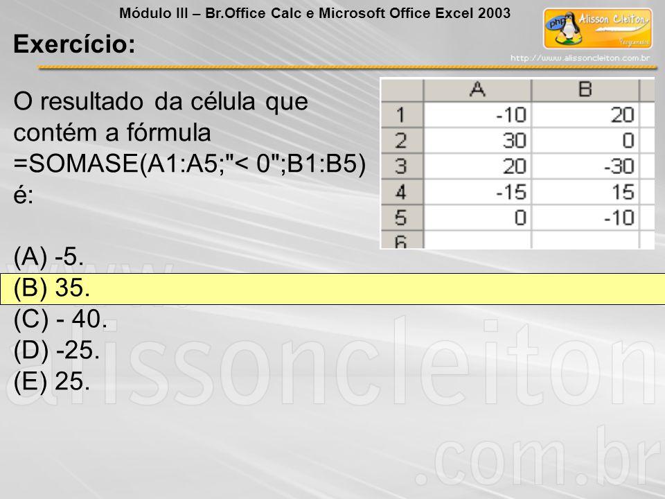 Exercício: Módulo III – Br.Office Calc e Microsoft Office Excel 2003 O resultado da célula que contém a fórmula =SOMASE(A1:A5;