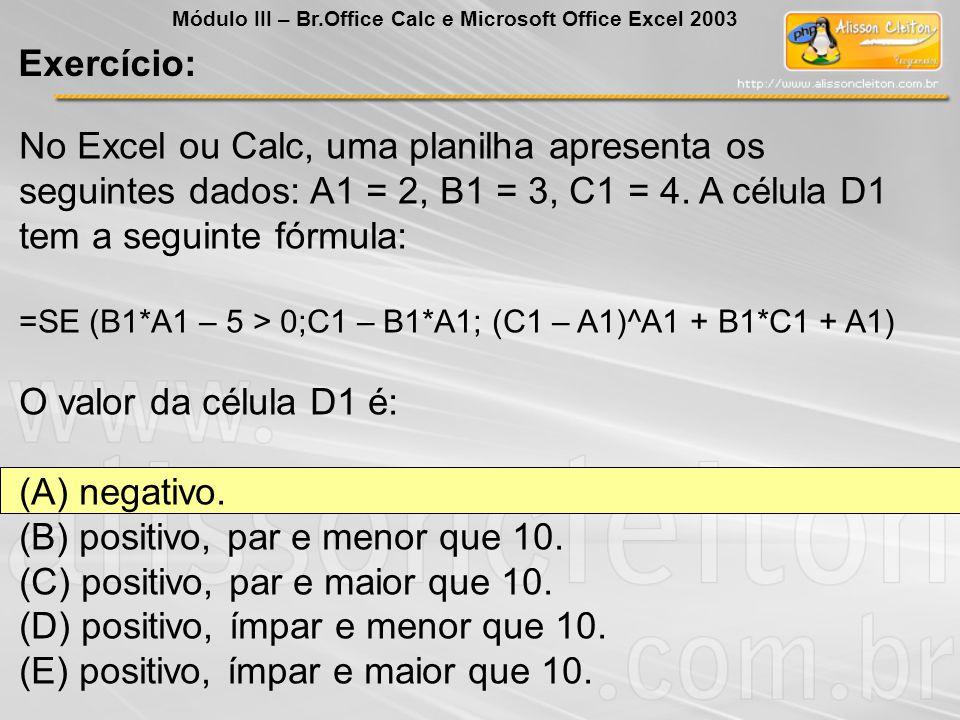 No Excel ou Calc, uma planilha apresenta os seguintes dados: A1 = 2, B1 = 3, C1 = 4. A célula D1 tem a seguinte fórmula: =SE (B1*A1 – 5 > 0;C1 – B1*A1