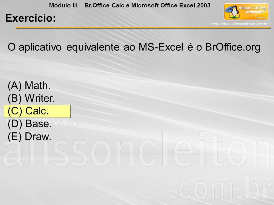 O aplicativo equivalente ao MS-Excel é o BrOffice.org (A) Math. (B) Writer. (C) Calc. (D) Base. (E) Draw. Exercício: Módulo III – Br.Office Calc e Mic