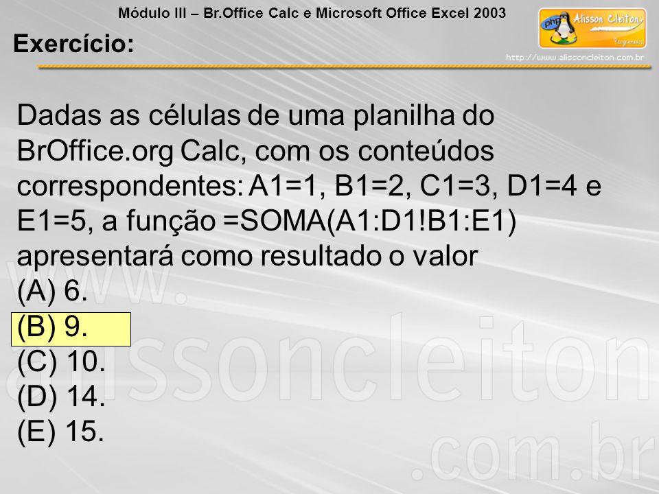 Dadas as células de uma planilha do BrOffice.org Calc, com os conteúdos correspondentes: A1=1, B1=2, C1=3, D1=4 e E1=5, a função =SOMA(A1:D1!B1:E1) ap