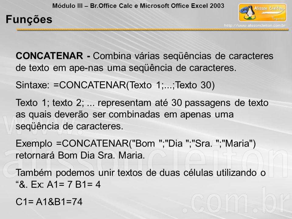 CONCATENAR - Combina várias seqüências de caracteres de texto em ape-nas uma seqüência de caracteres. Sintaxe: =CONCATENAR(Texto 1;...;Texto 30) Texto