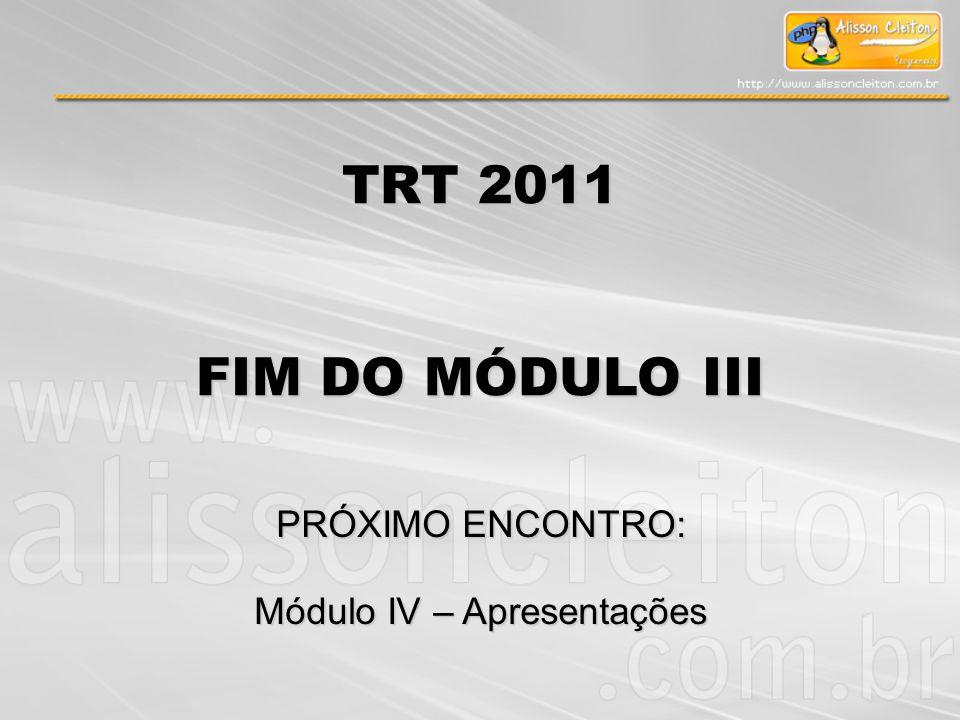 TRT 2011 FIM DO MÓDULO III PRÓXIMO ENCONTRO: Módulo IV – Apresentações