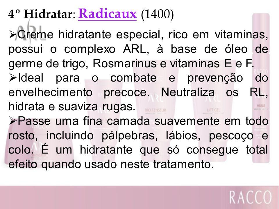 4º Hidratar : Radicaux (1400) Creme hidratante especial, rico em vitaminas, possui o complexo ARL, à base de óleo de germe de trigo, Rosmarinus e vita