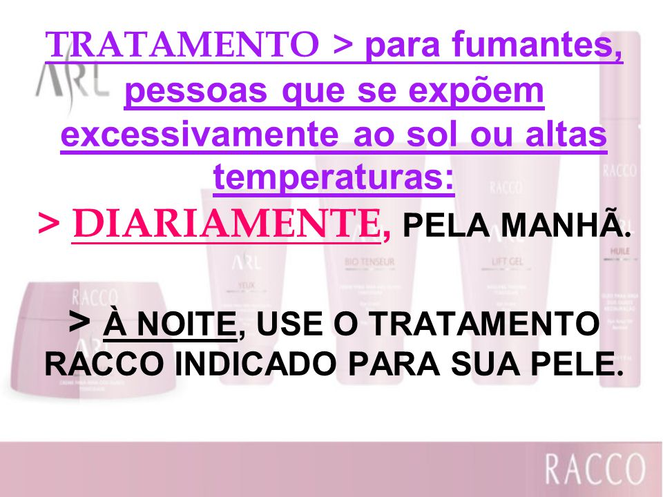 TRATAMENTO > para fumantes, pessoas que se expõem excessivamente ao sol ou altas temperaturas: > DIARIAMENTE, PELA MANHÃ. > À NOITE, USE O TRATAMENTO