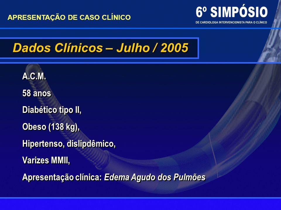 Dados Clínicos – Julho / 2005 APRESENTAÇÃO DE CASO CLÍNICO A.C.M. 58 anos Diabético tipo II, Obeso (138 kg), Hipertenso, dislipdêmico, Varizes MMII, A