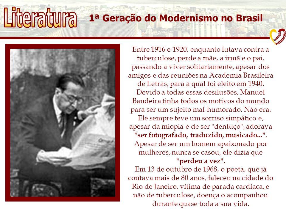1ª Geração do Modernismo no Brasil Entre 1916 e 1920, enquanto lutava contra a tuberculose, perde a mãe, a irmã e o pai, passando a viver solitariamente, apesar dos amigos e das reuniões na Academia Brasileira de Letras, para a qual foi eleito em 1940.